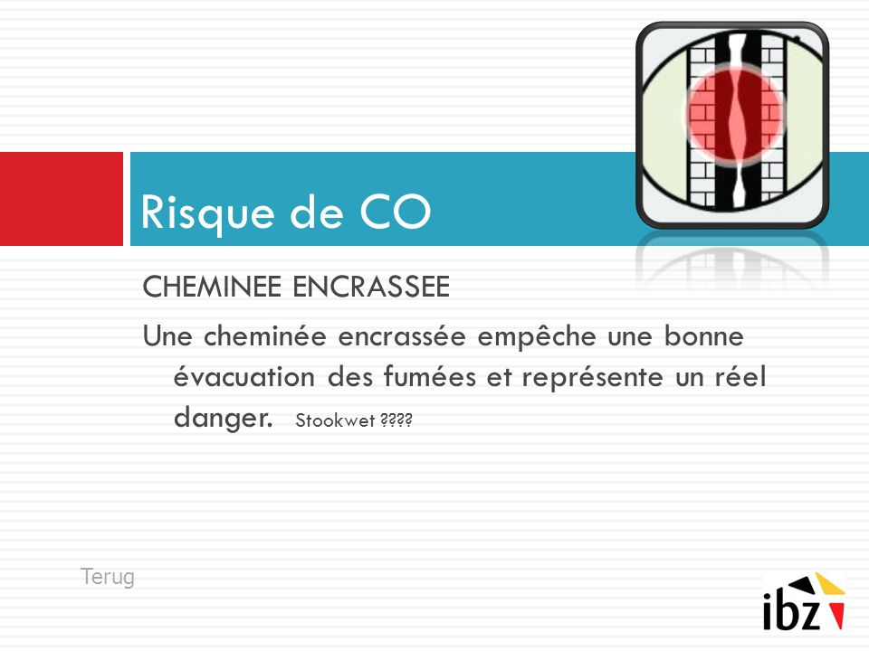 CHEMINEE ENCRASSEE Une cheminée encrassée empêche une bonne évacuation des fumées et représente un réel danger. Stookwet ???? Risque de CO Terug