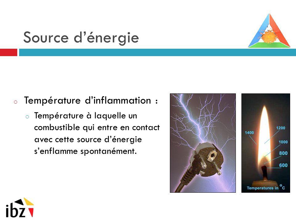 Source d'énergie o Température d'inflammation : o Température à laquelle un combustible qui entre en contact avec cette source d'énergie s'enflamme sp