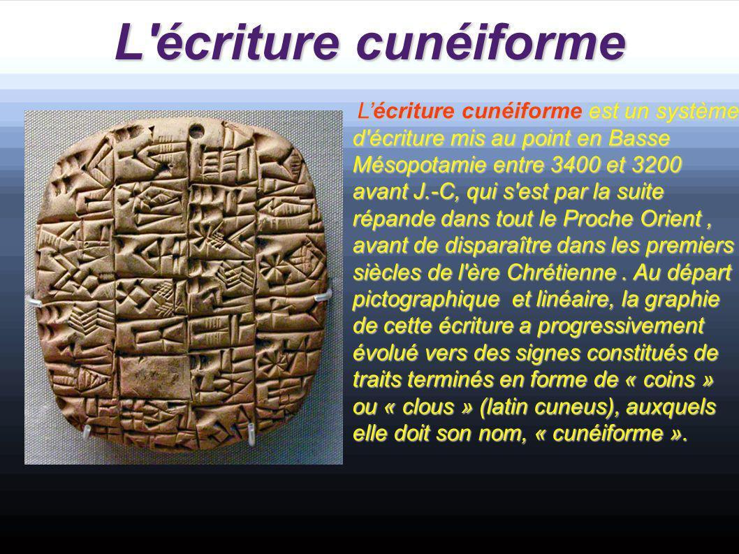 L écriture cunéiforme a L'écriture cunéiforme est un système d écriture mis au point en Basse Mésopotamie entre 3400 et 3200 avant J.-C, qui s est par la suite répande dans tout le Proche Orient, avant de disparaître dans les premiers siècles de l ère Chrétienne.