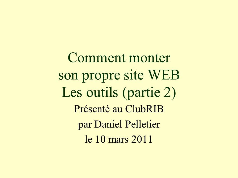 Comment monter son propre site WEB Les outils (partie 2) Présenté au ClubRIB par Daniel Pelletier le 10 mars 2011