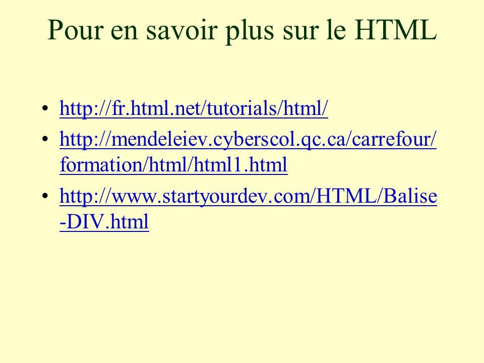 Pour en savoir plus sur le HTML http://fr.html.net/tutorials/html/ http://mendeleiev.cyberscol.qc.ca/carrefour/ formation/html/html1.htmlhttp://mendeleiev.cyberscol.qc.ca/carrefour/ formation/html/html1.html http://www.startyourdev.com/HTML/Balise -DIV.htmlhttp://www.startyourdev.com/HTML/Balise -DIV.html