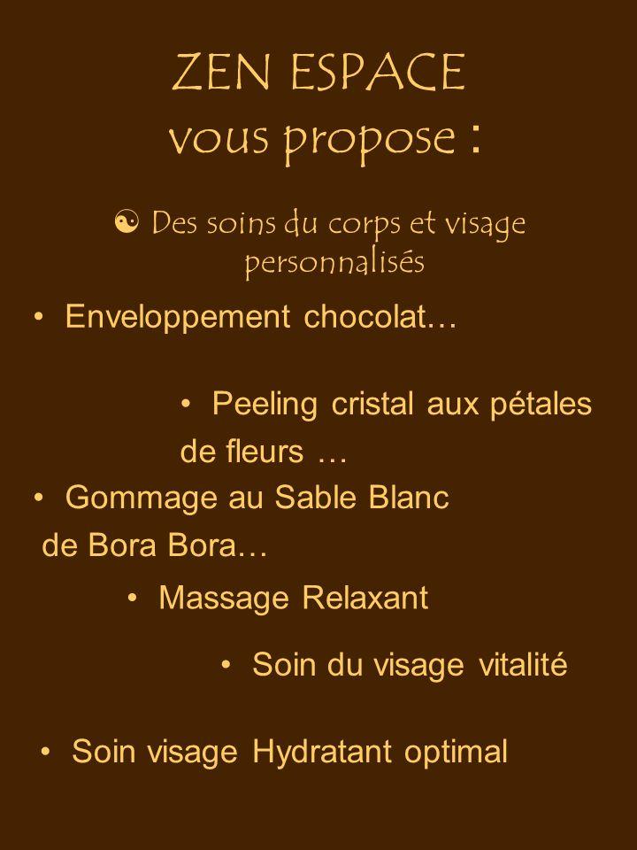 ZEN ESPACE vous propose :  Des soins du corps et visage personnalisés Enveloppement chocolat… Peeling cristal aux pétales de fleurs … Gommage au Sabl