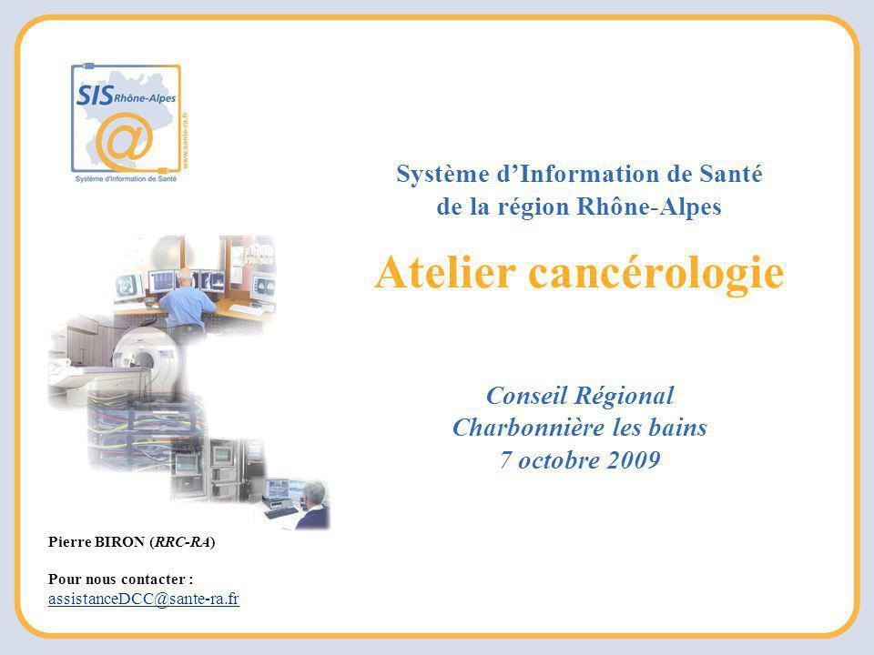Pierre BIRON (RRC-RA) Pour nous contacter : assistanceDCC@sante-ra.fr Système d'Information de Santé de la région Rhône-Alpes Atelier cancérologie Conseil Régional Charbonnière les bains 7 octobre 2009