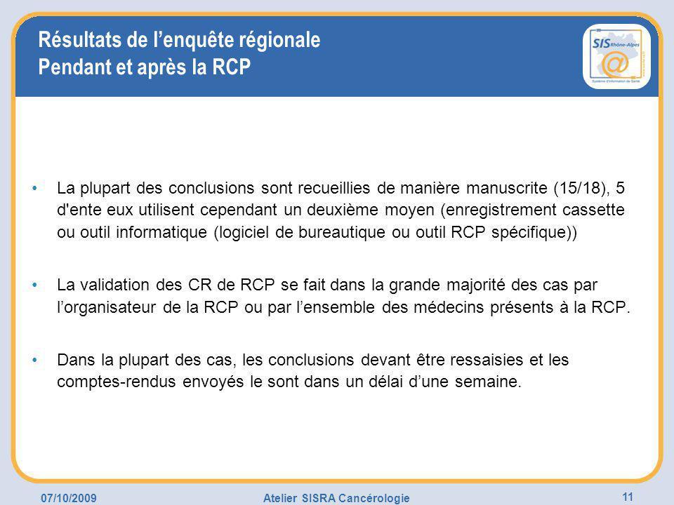07/10/2009Atelier SISRA Cancérologie 11 Résultats de l'enquête régionale Pendant et après la RCP La plupart des conclusions sont recueillies de manière manuscrite (15/18), 5 d ente eux utilisent cependant un deuxième moyen (enregistrement cassette ou outil informatique (logiciel de bureautique ou outil RCP spécifique)) La validation des CR de RCP se fait dans la grande majorité des cas par l'organisateur de la RCP ou par l'ensemble des médecins présents à la RCP.