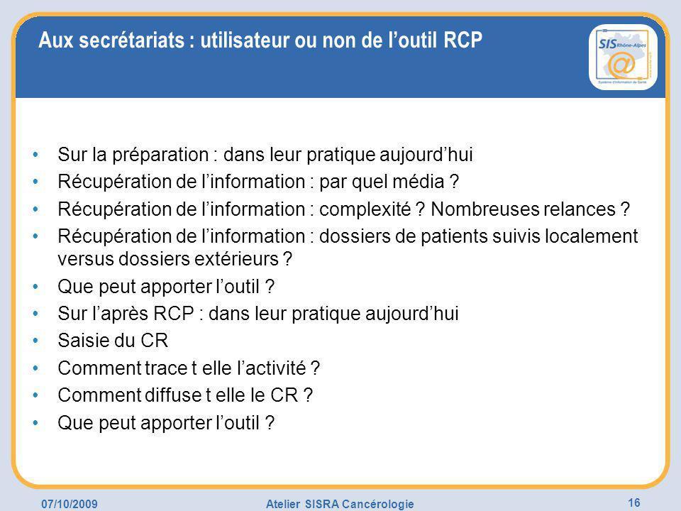 07/10/2009Atelier SISRA Cancérologie 16 Aux secrétariats : utilisateur ou non de l'outil RCP Sur la préparation : dans leur pratique aujourd'hui Récupération de l'information : par quel média .