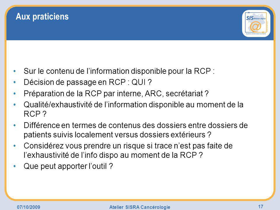 07/10/2009Atelier SISRA Cancérologie 17 Aux praticiens Sur le contenu de l'information disponible pour la RCP : Décision de passage en RCP : QUI .