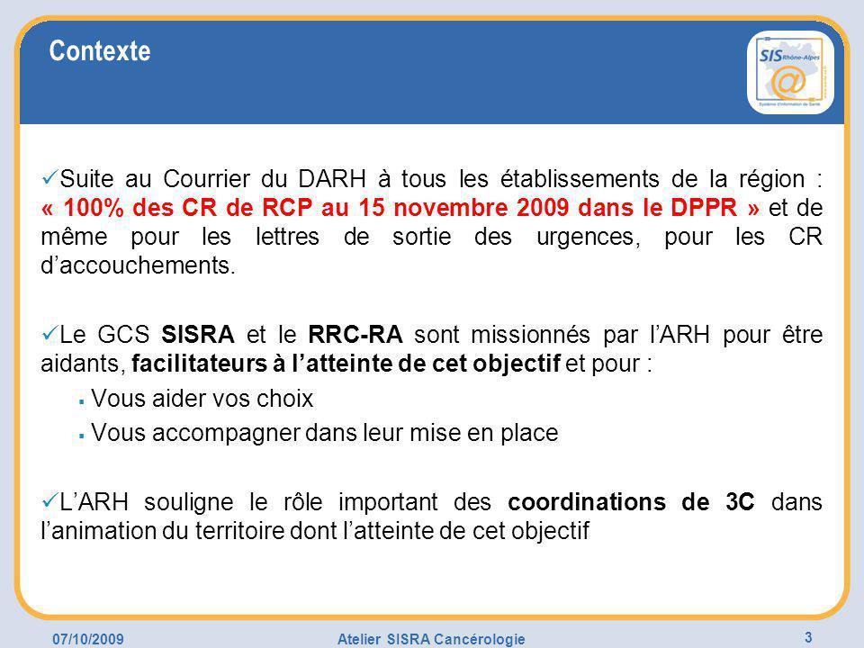 07/10/2009Atelier SISRA Cancérologie 3 Contexte Suite au Courrier du DARH à tous les établissements de la région : « 100% des CR de RCP au 15 novembre 2009 dans le DPPR » et de même pour les lettres de sortie des urgences, pour les CR d'accouchements.