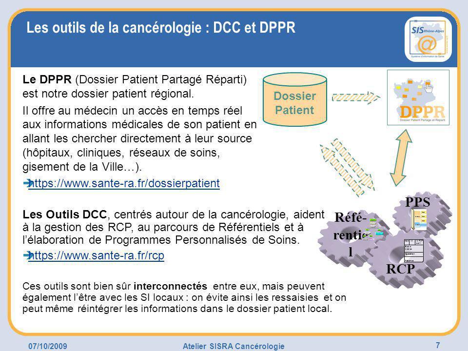 07/10/2009Atelier SISRA Cancérologie 7 Les outils de la cancérologie : DCC et DPPR Les Outils DCC, centrés autour de la cancérologie, aident à la gestion des RCP, au parcours de Référentiels et à l'élaboration de Programmes Personnalisés de Soins.