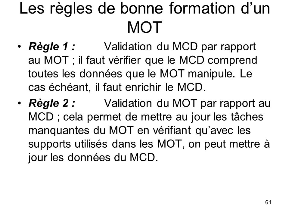 Les règles de bonne formation d'un MOT Règle 1 :Validation du MCD par rapport au MOT ; il faut vérifier que le MCD comprend toutes les données que le MOT manipule.