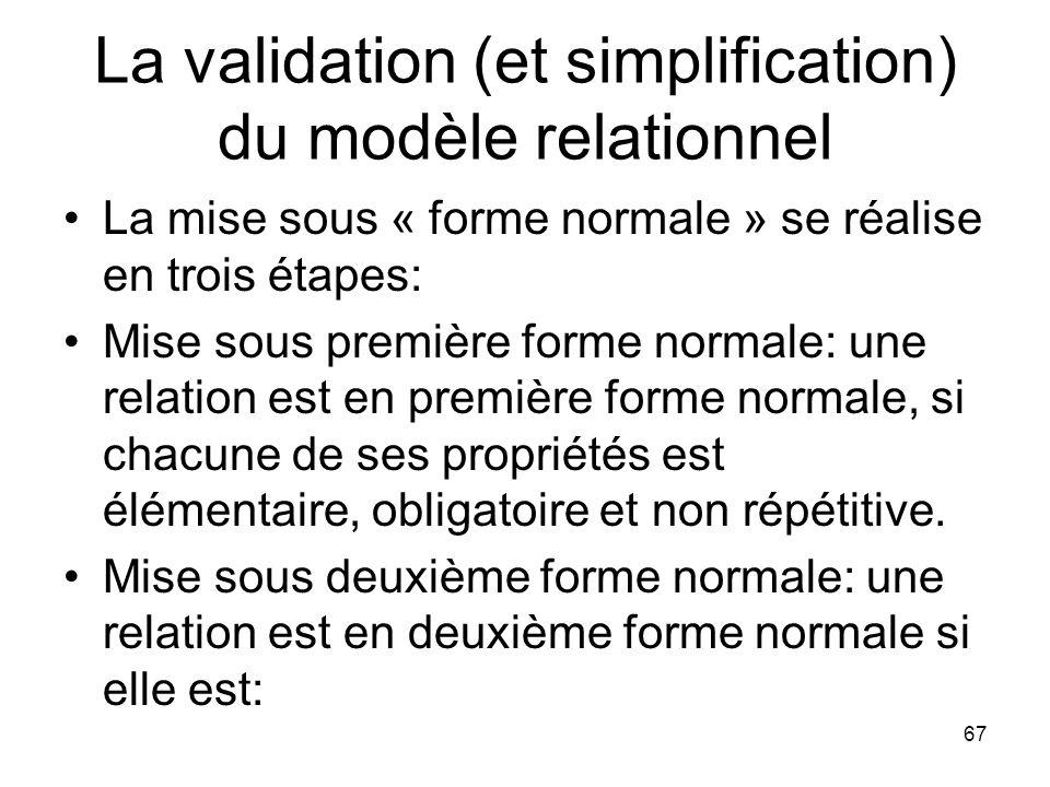 La validation (et simplification) du modèle relationnel La mise sous « forme normale » se réalise en trois étapes: Mise sous première forme normale: une relation est en première forme normale, si chacune de ses propriétés est élémentaire, obligatoire et non répétitive.
