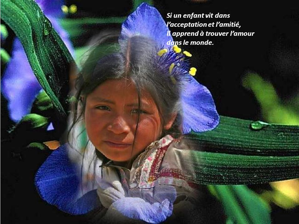 Si un enfant vit dans l'acceptation et l'amitié, Il apprend à trouver l'amour dans le monde.