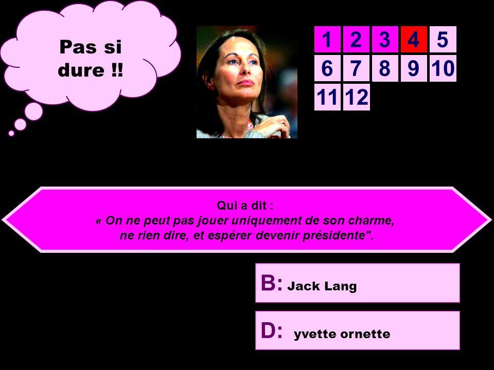12345 678910 1112 B: Jack Lang D: yvette ornette A: Nicolas Sarkosi C: Jean-Luc Mélenchon Aide computer computer Quatrième question Qui a dit : « On ne peut pas jouer uniquement de son charme, ne rien dire, et espérer devenir présidente .