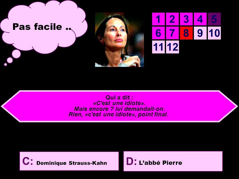 12345 678910 1112 B: Pierre Lelouch D: L'abbé Pierre C: Dominique Strauss-Kahn Huitième question Qui a dit : «C est une idiote».
