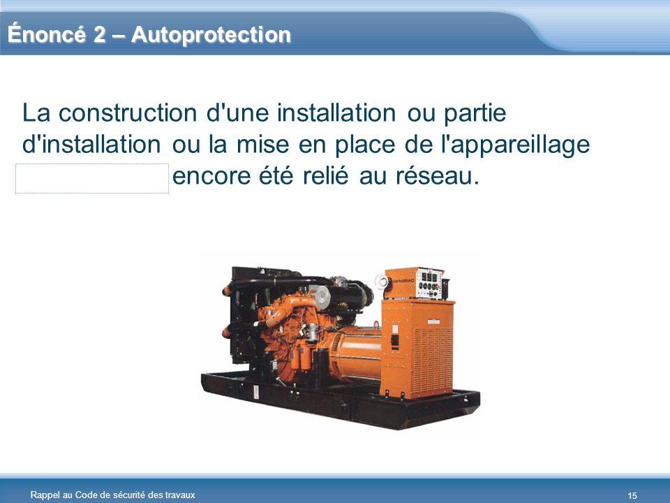 Rappel au Code de sécurité des travaux Énoncé 2 – Autoprotection La construction d'une installation ou partie d'installation ou la mise en place de l'
