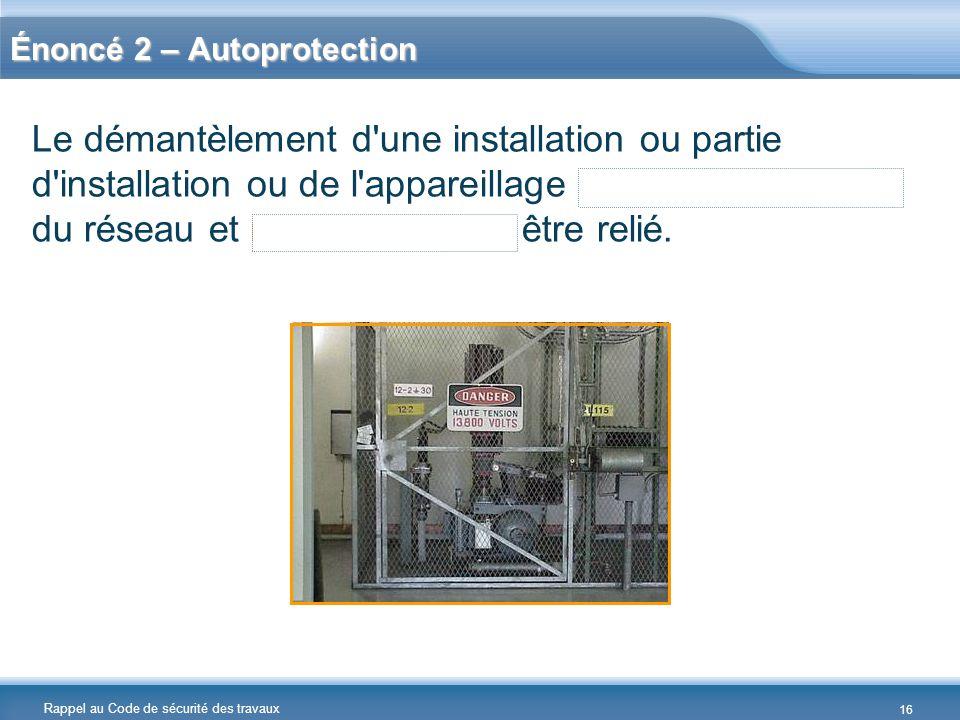 Rappel au Code de sécurité des travaux Énoncé 2 – Autoprotection Le démantèlement d'une installation ou partie d'installation ou de l'appareillage aya