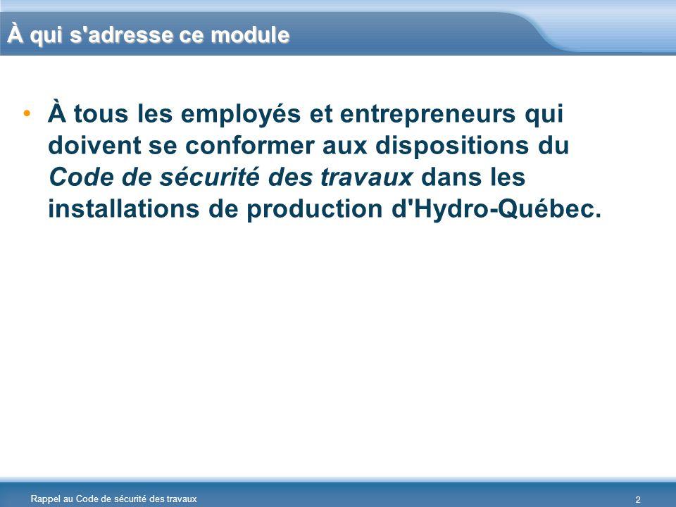 Rappel au Code de sécurité des travaux À qui s'adresse ce module À tous les employés et entrepreneurs qui doivent se conformer aux dispositions du Cod