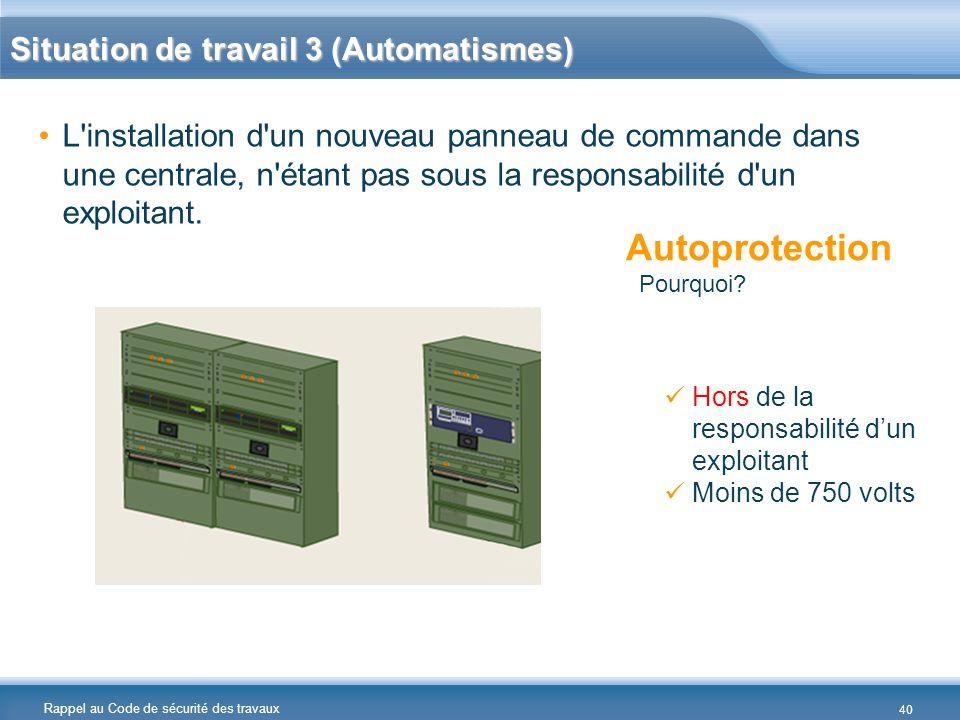 Rappel au Code de sécurité des travaux Situation de travail 3 (Automatismes) L'installation d'un nouveau panneau de commande dans une centrale, n'étan