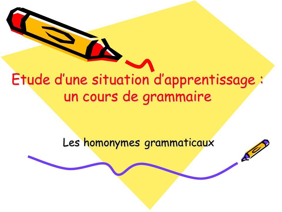 Etude d'une situation d'apprentissage : un cours de grammaire Les homonymes grammaticaux