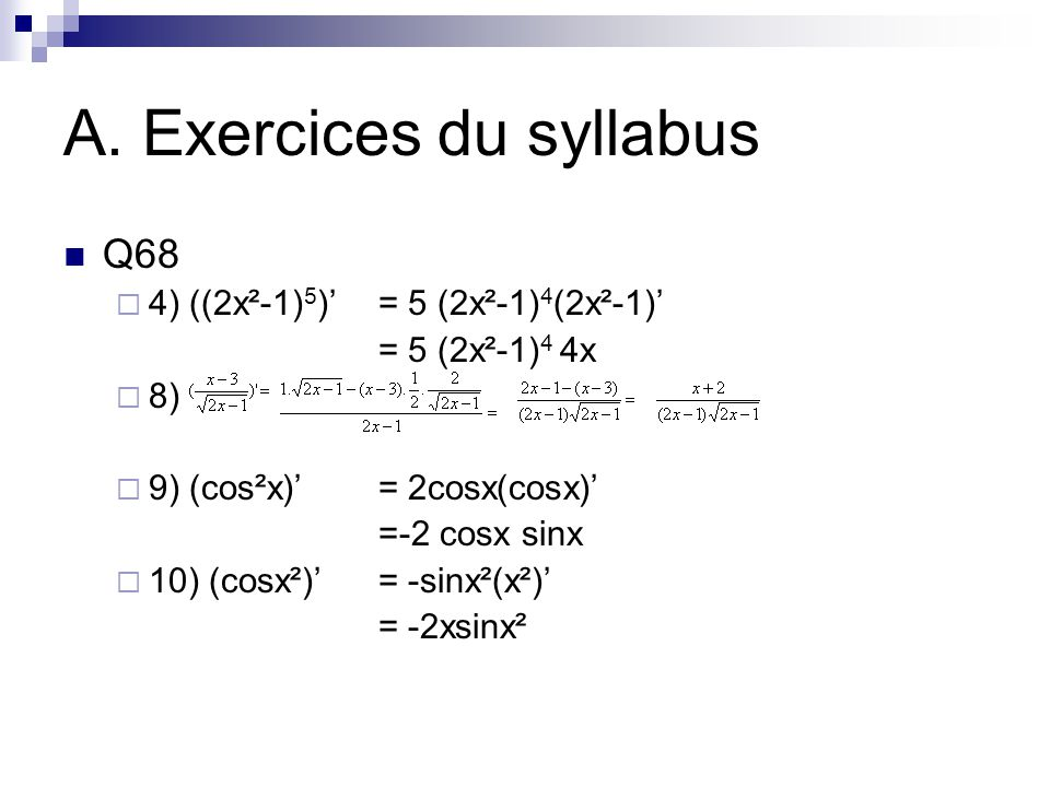 A. Exercices du syllabus Q68  4) ((2x²-1) 5 )'= 5 (2x²-1) 4 (2x²-1)' = 5 (2x²-1) 4 4x  8)  9) (cos²x)'= 2cosx(cosx)' =-2 cosx sinx  10) (cosx²)'=
