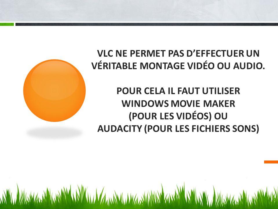 VLC NE PERMET PAS D'EFFECTUER UN VÉRITABLE MONTAGE VIDÉO OU AUDIO. POUR CELA IL FAUT UTILISER WINDOWS MOVIE MAKER (POUR LES VIDÉOS) OU AUDACITY (POUR