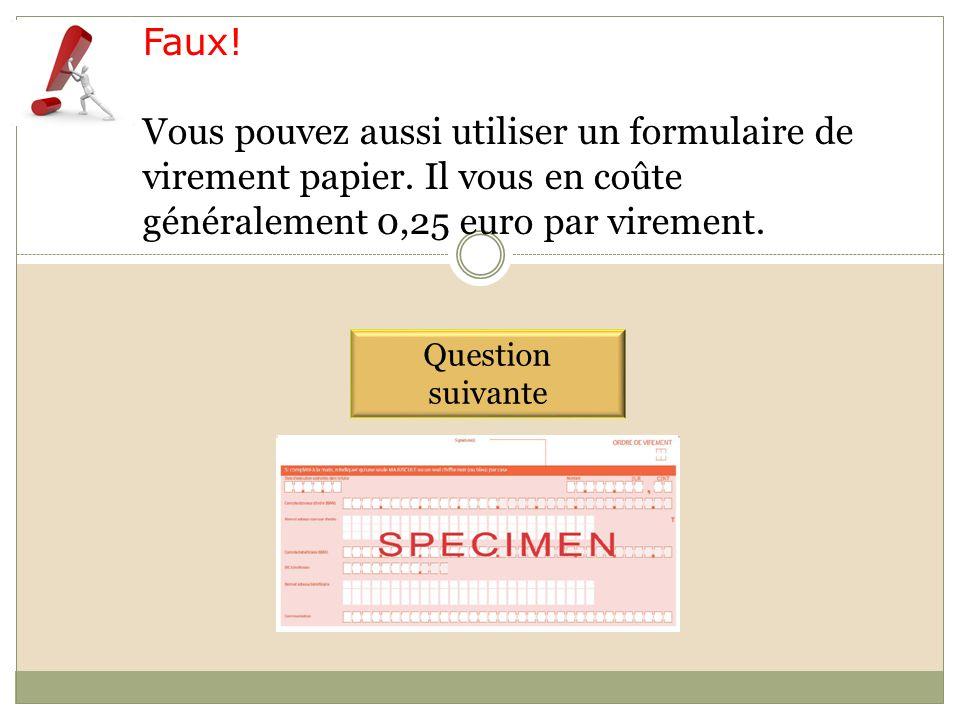 Faux! Vous pouvez aussi utiliser un formulaire de virement papier. Il vous en coûte généralement 0,25 euro par virement. Question suivante