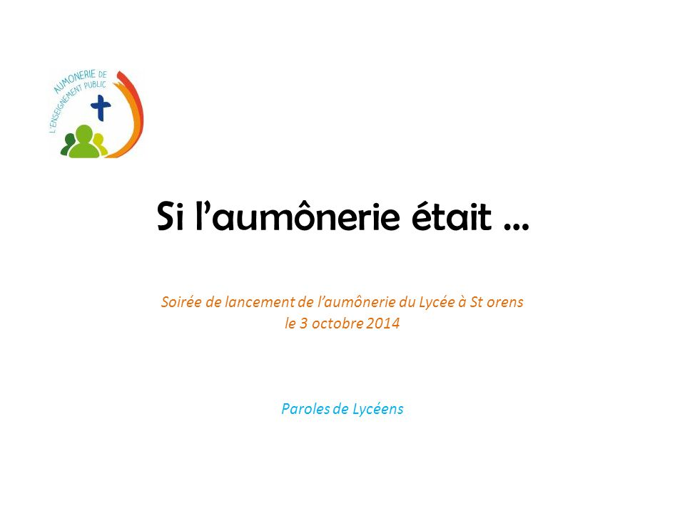 Si l'aumônerie était … Soirée de lancement de l'aumônerie du Lycée à St orens le 3 octobre 2014 Paroles de Lycéens