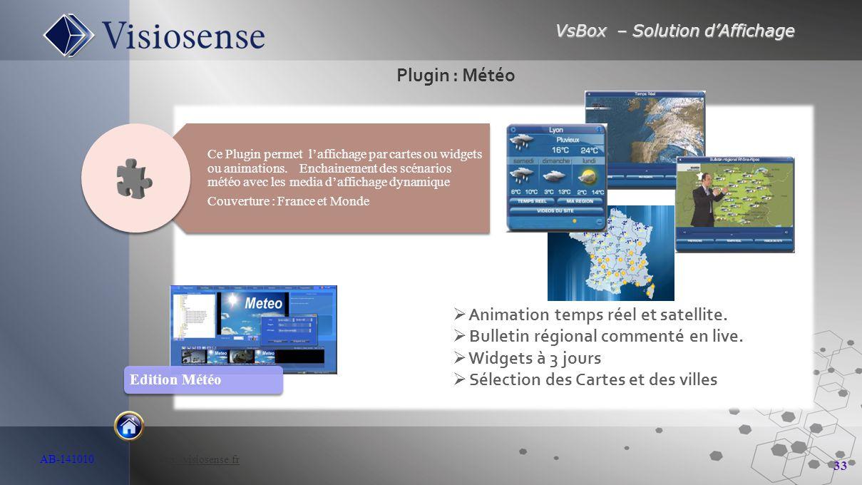 VsBox – Solution d'Affichage 33 AB-141010 http://visiosense.frhttp://visiosense.fr Plugin : Météo  Animation temps réel et satellite.  Bulletin régi