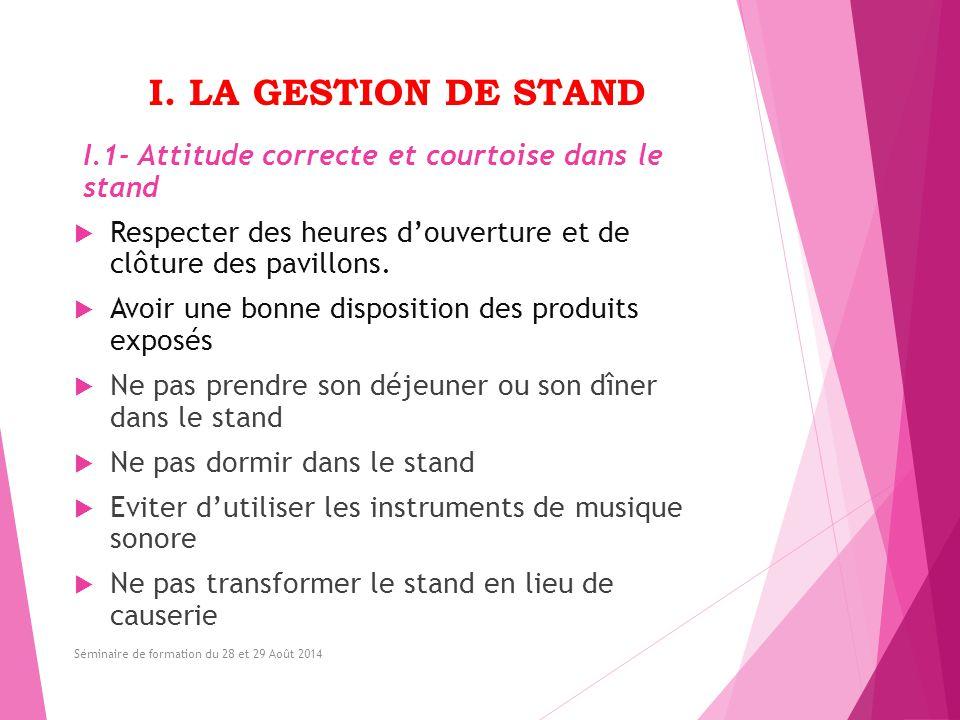 I. LA GESTION DE STAND I.1- Attitude correcte et courtoise dans le stand  Respecter des heures d'ouverture et de clôture des pavillons.  Avoir une b