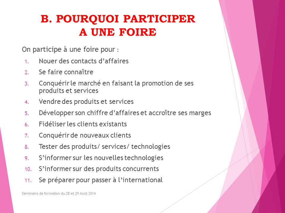 B. POURQUOI PARTICIPER A UNE FOIRE On participe à une foire pour : 1. Nouer des contacts d'affaires 2. Se faire connaître 3. Conquérir le marché en fa