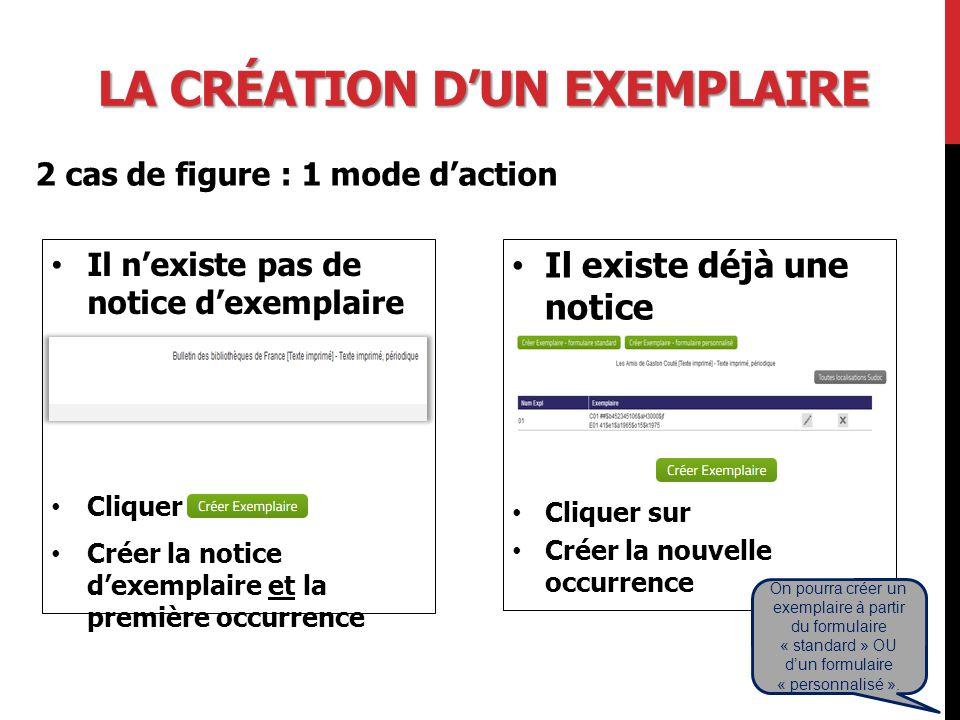 LA CRÉATION D'UN EXEMPLAIRE Il n'existe pas de notice d'exemplaire Cliquer sur Créer la notice d'exemplaire et la première occurrence Il existe déjà une notice d'exemplaire Cliquer sur Créer la nouvelle occurrence 2 cas de figure : 1 mode d'action On pourra créer un exemplaire à partir du formulaire « standard » OU d'un formulaire « personnalisé ».