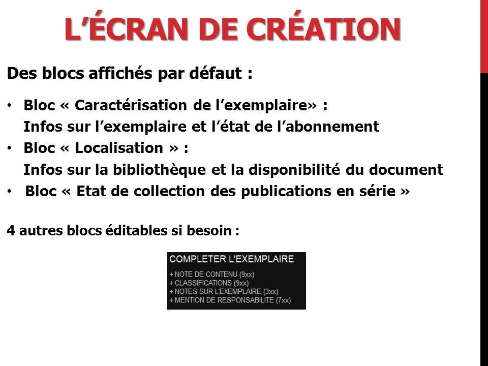 L'ÉCRAN DE CRÉATION Des blocs affichés par défaut : Bloc « Caractérisation de l'exemplaire» : Infos sur l'exemplaire et l'état de l'abonnement Bloc « Localisation » : Infos sur la bibliothèque et la disponibilité du document Bloc « Etat de collection des publications en série » 4 autres blocs éditables si besoin :