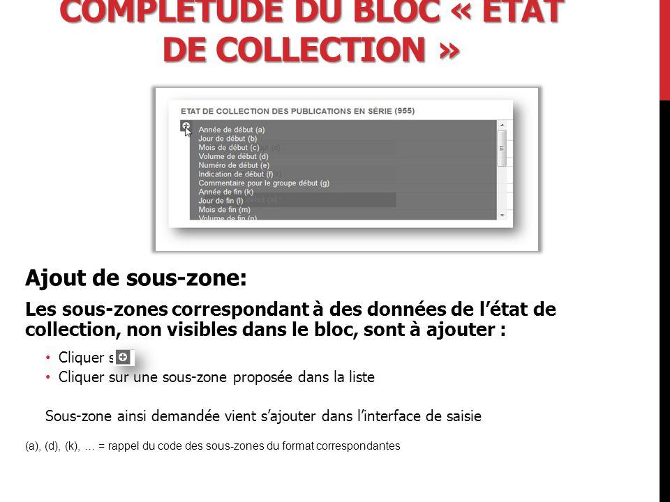 COMPLÉTUDE DU BLOC « ÉTAT DE COLLECTION » Ajout de sous-zone: Les sous-zones correspondant à des données de l'état de collection, non visibles dans le bloc, sont à ajouter : Cliquer sur Cliquer sur une sous-zone proposée dans la liste Sous-zone ainsi demandée vient s'ajouter dans l'interface de saisie (a), (d), (k), … = rappel du code des sous-zones du format correspondantes