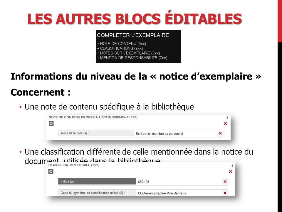 LES AUTRES BLOCS ÉDITABLES Informations du niveau de la « notice d'exemplaire » Concernent : Une note de contenu spécifique à la bibliothèque Une classification différente de celle mentionnée dans la notice du document, utilisée dans la bibliothèque