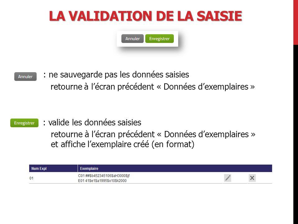 LA VALIDATION DE LA SAISIE : ne sauvegarde pas les données saisies retourne à l'écran précédent « Données d'exemplaires » : valide les données saisies retourne à l'écran précédent « Données d'exemplaires » et affiche l'exemplaire créé (en format)