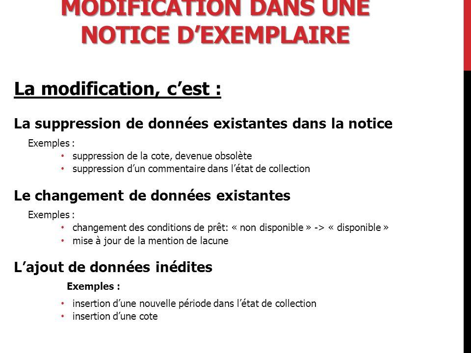 MODIFICATION DANS UNE NOTICE D'EXEMPLAIRE La modification, c'est : La suppression de données existantes dans la notice Exemples : suppression de la cote, devenue obsolète suppression d'un commentaire dans l'état de collection Le changement de données existantes Exemples : changement des conditions de prêt: « non disponible » -> « disponible » mise à jour de la mention de lacune L'ajout de données inédites Exemples : insertion d'une nouvelle période dans l'état de collection insertion d'une cote