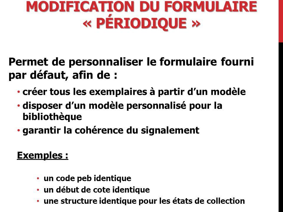 MODIFICATION DU FORMULAIRE « PÉRIODIQUE » Permet de personnaliser le formulaire fourni par défaut, afin de : créer tous les exemplaires à partir d'un modèle disposer d'un modèle personnalisé pour la bibliothèque garantir la cohérence du signalement Exemples : un code peb identique un début de cote identique une structure identique pour les états de collection