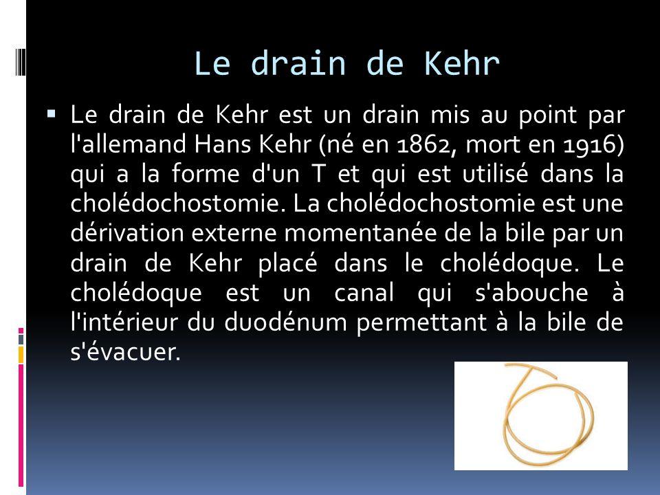 Le drain de Kehr  Le drain de Kehr est un drain mis au point par l'allemand Hans Kehr (né en 1862, mort en 1916) qui a la forme d'un T et qui est uti