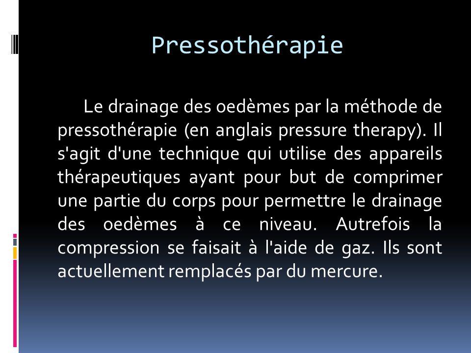 Pressothérapie Le drainage des oedèmes par la méthode de pressothérapie (en anglais pressure therapy). Il s'agit d'une technique qui utilise des appar
