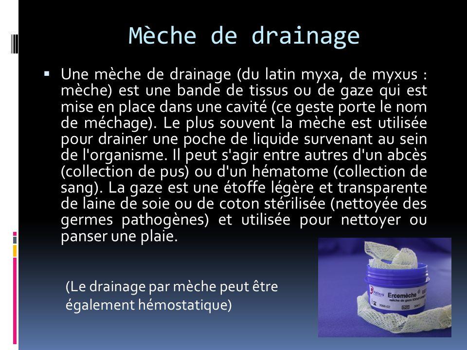 Mèche de drainage  Une mèche de drainage (du latin myxa, de myxus : mèche) est une bande de tissus ou de gaze qui est mise en place dans une cavité (