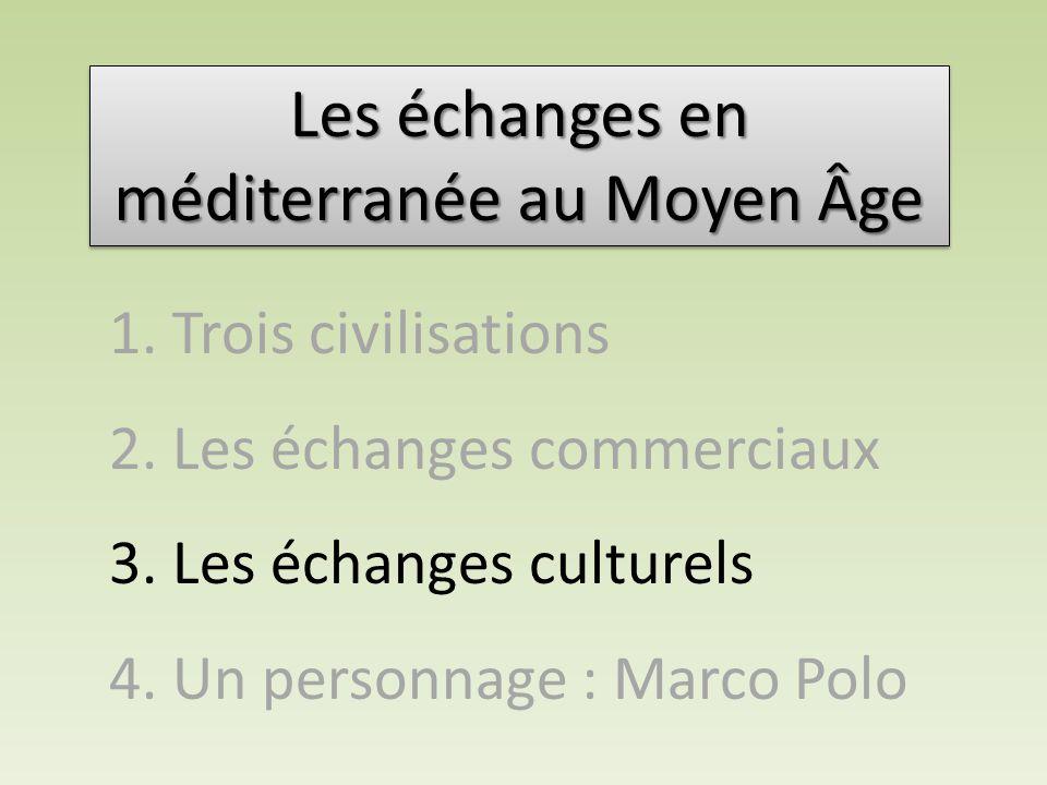 Les échanges en méditerranée au Moyen Âge 1. Trois civilisations 2. Les échanges commerciaux 3. Les échanges culturels 4. Un personnage : Marco Polo