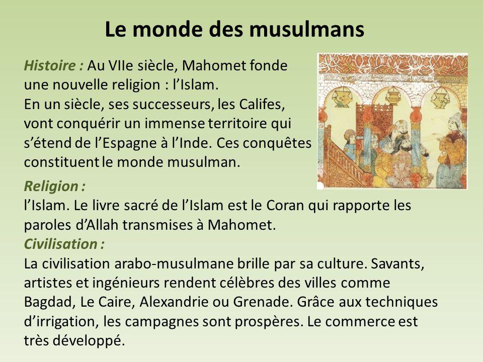Le monde des musulmans Histoire : Au VIIe siècle, Mahomet fonde une nouvelle religion : l'Islam. En un siècle, ses successeurs, les Califes, vont conq