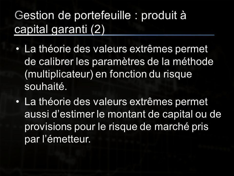 Gestion de portefeuille : produit à capital garanti (2) La théorie des valeurs extrêmes permet de calibrer les paramètres de la méthode (multiplicateur) en fonction du risque souhaité.