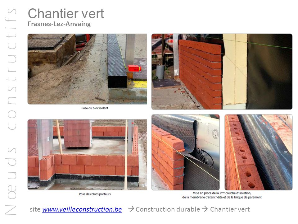 N œ u d s c o n s t r u c t i f s Chantier vert Frasnes-Lez-Anvaing site www.veilleconstruction.be  Construction durable  Chantier vertwww.veillecon