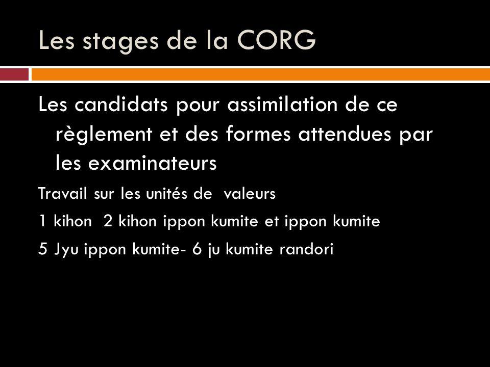 Les stages de la CORG Les candidats pour assimilation de ce règlement et des formes attendues par les examinateurs Travail sur les unités de valeurs 1 kihon 2 kihon ippon kumite et ippon kumite 5 Jyu ippon kumite- 6 ju kumite randori