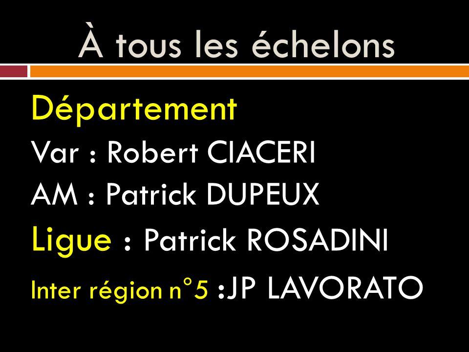 À tous les échelons Département Var : Robert CIACERI AM : Patrick DUPEUX Ligue : Patrick ROSADINI Inter région n°5 : JP LAVORATO