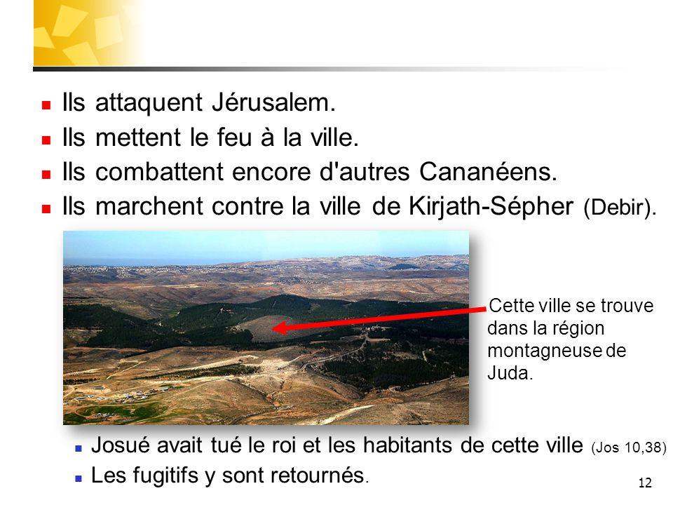 12 Ils attaquent Jérusalem. Ils mettent le feu à la ville. Ils combattent encore d'autres Cananéens. Ils marchent contre la ville de Kirjath-Sépher (D