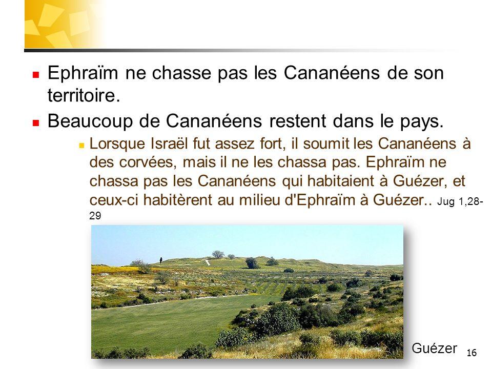 16 Ephraïm ne chasse pas les Cananéens de son territoire. Beaucoup de Cananéens restent dans le pays. Lorsque Israël fut assez fort, il soumit les Can