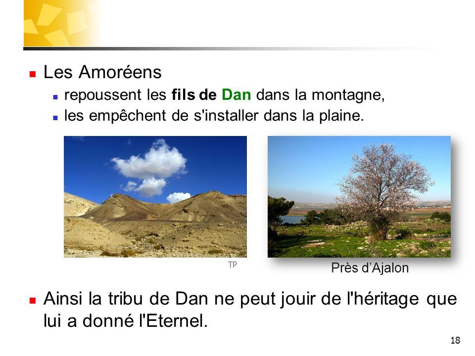 18 Les Amoréens repoussent les fils de Dan dans la montagne, les empêchent de s'installer dans la plaine. Ainsi la tribu de Dan ne peut jouir de l'hér