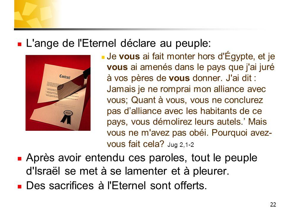 22 L'ange de l'Eternel déclare au peuple: Je vous ai fait monter hors d'Égypte, et je vous ai amenés dans le pays que j'ai juré à vos pères de vous do