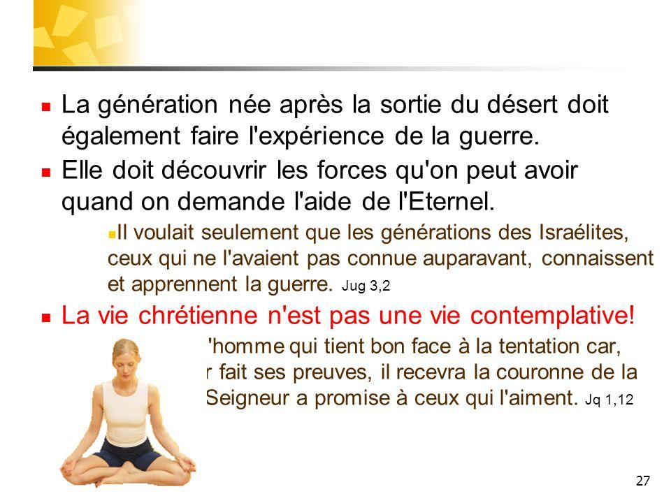 27 La génération née après la sortie du désert doit également faire l'expérience de la guerre. Elle doit découvrir les forces qu'on peut avoir quand o